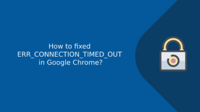How to fixed ERR_CONNECTION_TIMED_OUT in Google Chrome?