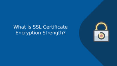 What Is SSL Certificate Encryption Strength?